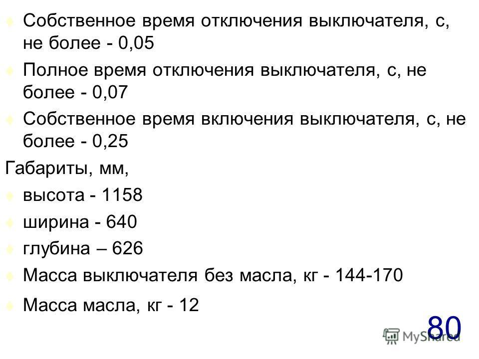80 t Собственное время отключения выключателя, с, не более - 0,05 t Полное время отключения выключателя, с, не более - 0,07 t Собственное время включения выключателя, с, не более - 0,25 Габариты, мм, t высота - 1158 t ширина - 640 t глубина – 626 t М