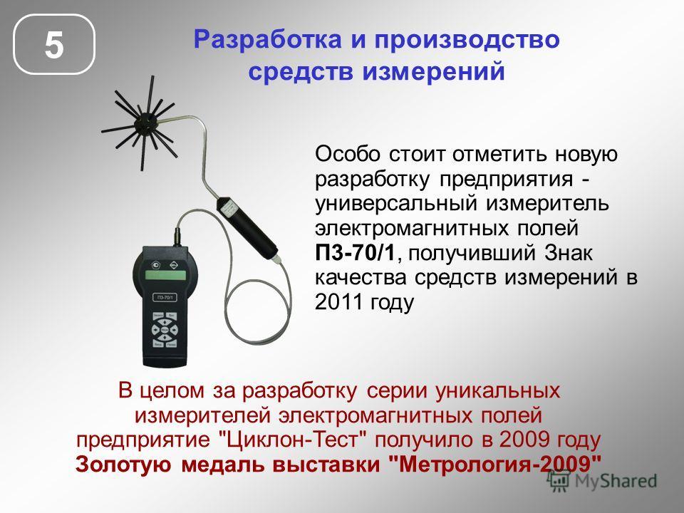 5 Разработка и производство средств измерений Особо стоит отметить новую разработку предприятия - универсальный измеритель электромагнитных полей П3-70/1, получивший Знак качества средств измерений в 2011 году В целом за разработку серии уникальных и