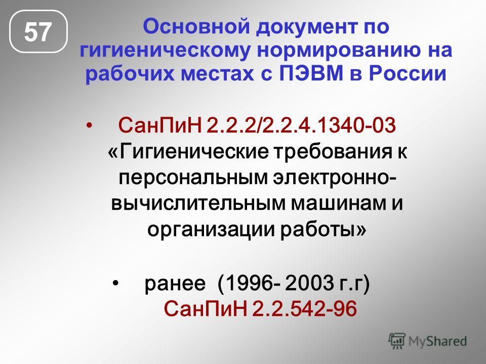 Основной документ по гигиеническому нормированию на рабочих местах с ПЭВМ в России 57 СанПиН 2.2.2/2.2.4.1340-03 «Гигиенические требования к персональным электронно- вычислительным машинам и организации работы» ранее (1996- 2003 г.г) СанПиН 2.2.542-9