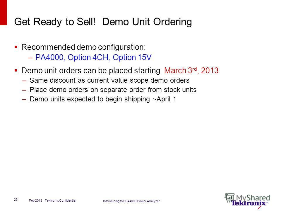 Get Ready to Sell! Demo Unit Ordering Recommended demo configuration: –PA4000, Option 4CH, Option 15V Demo unit orders can be placed starting March 3 rd, 2013 –Same discount as current value scope demo orders –Place demo orders on separate order from