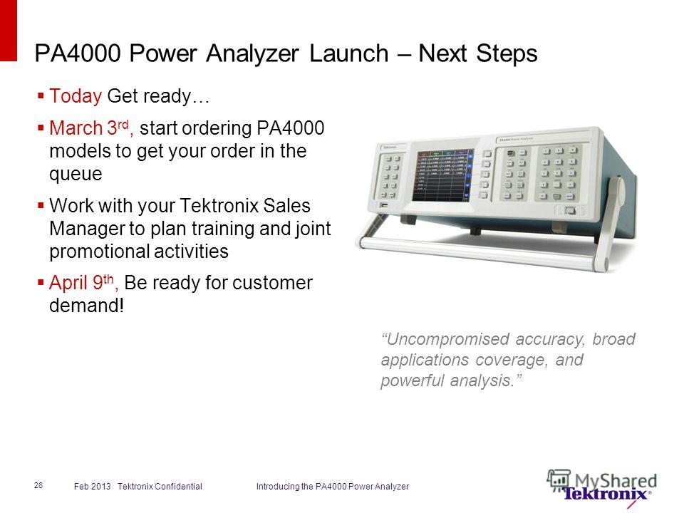PA4000 Power Analyzer Launch – Next Steps Today Get ready… March 3 rd, start ordering PA4000 models to get your order in the queue Work with your Tektronix Sales Manager to plan training and joint promotional activities April 9 th, Be ready for custo