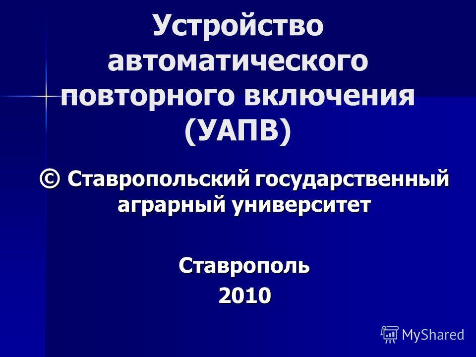 Устройство автоматического повторного включения (УАПВ) © Ставропольский государственный аграрный университет Ставрополь2010