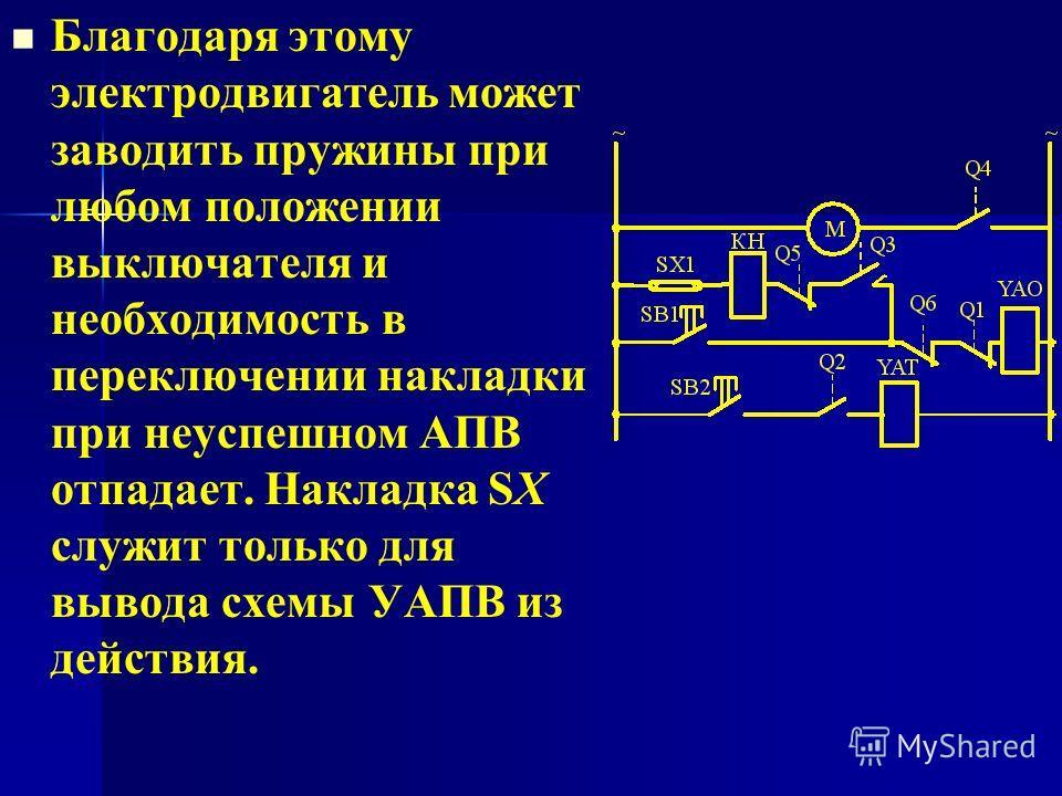 Благодаря этому электродвигатель может заводить пружины при любом положении выключателя и необходимость в переключении накладки при неуспешном АПВ отпадает. Накладка SX служит только для вывода схемы УАПВ из действия.
