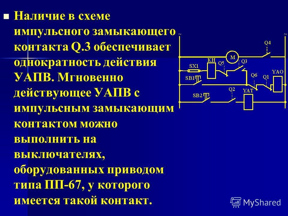 Наличие в схеме импульсного замыкающего контакта Q.3 обеспечивает однократность действия УАПВ. Мгновенно действующее УАПВ с импульсным замыкающим контактом можно выполнить на выключателях, оборудованных приводом типа ПП-67, у которого имеется такой к