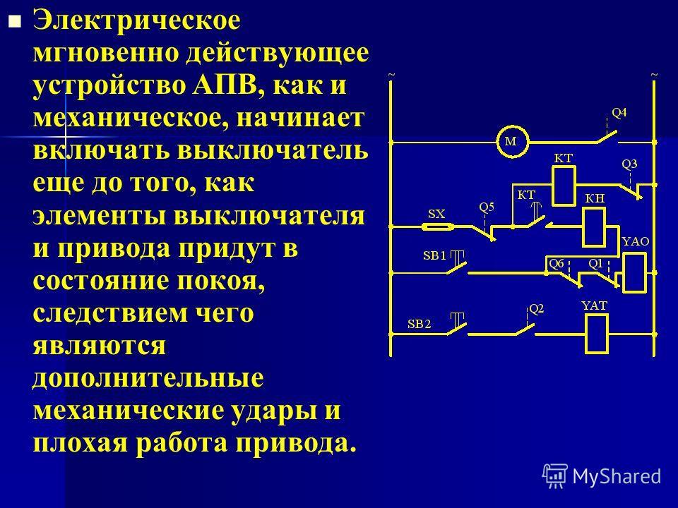 Электрическое мгновенно действующее устройство АПВ, как и механическое, начинает включать выключатель еще до того, как элементы выключателя и привода придут в состояние покоя, следствием чего являются дополнительные механические удары и плохая работа