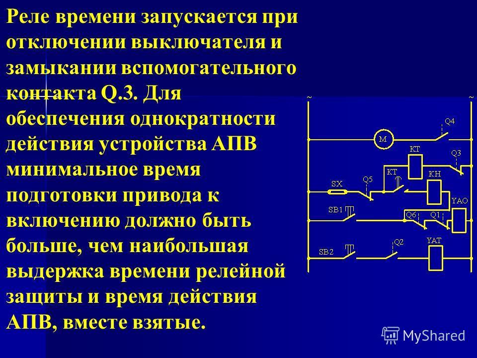 Реле времени запускается при отключении выключателя и замыкании вспомогательного контакта Q.3. Для обеспечения однократности действия устройства АПВ минимальное время подготовки привода к включению должно быть больше, чем наибольшая выдержка времени