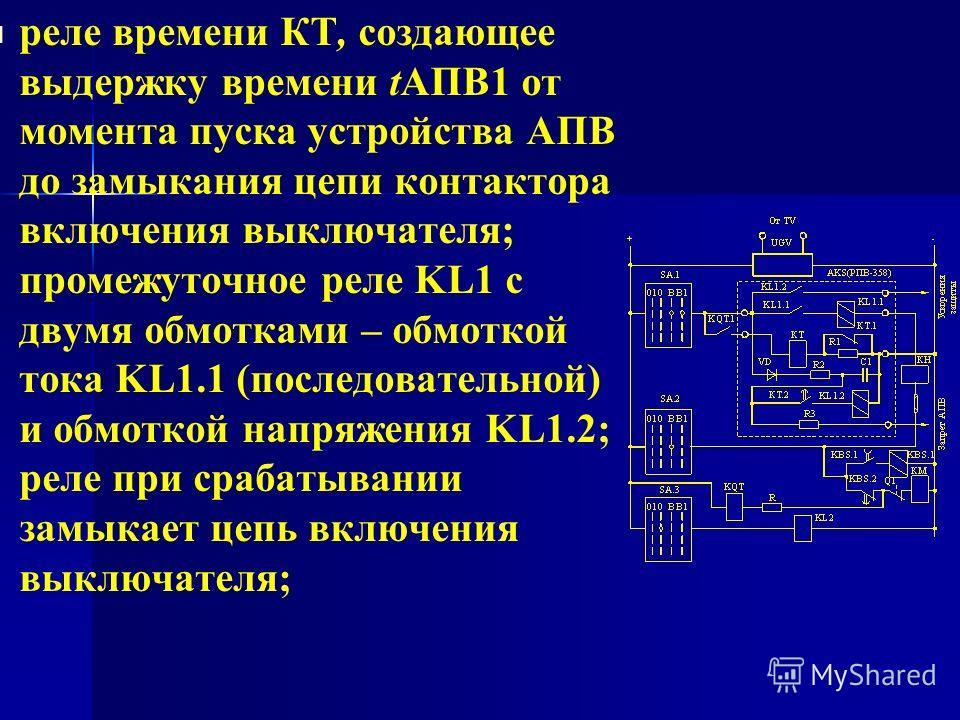 реле времени КТ, создающее выдержку времени tАПВ1 от момента пуска устройства АПВ до замыкания цепи контактора включения выключателя; промежуточное реле KL1 с двумя обмотками – обмоткой тока KL1.1 (последовательной) и обмоткой напряжения KL1.2; реле