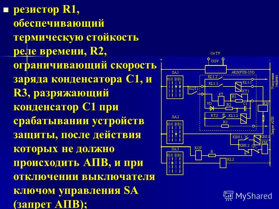 резистор R1, обеспечивающий термическую стойкость реле времени, R2, ограничивающий скорость заряда конденсатора С1, и R3, разряжающий конденсатор С1 при срабатывании устройств защиты, после действия которых не должно происходить АПВ, и при отключении