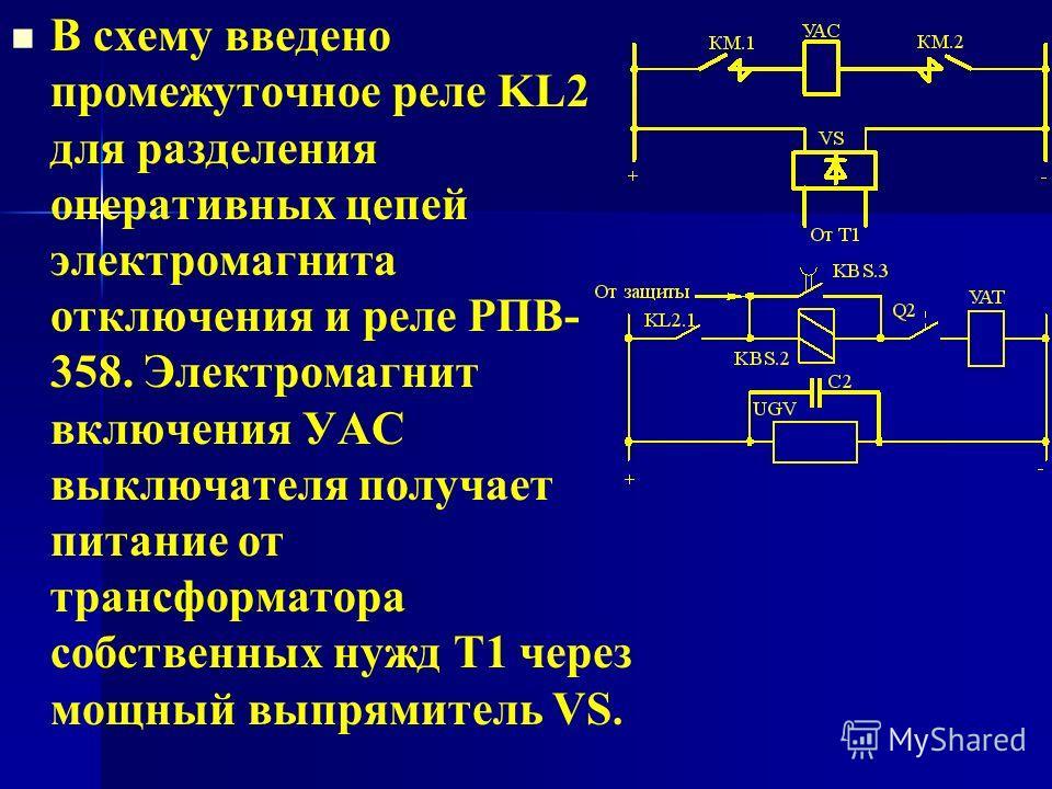 В схему введено промежуточное реле KL2 для разделения оперативных цепей электромагнита отключения и реле РПВ- 358. Электромагнит включения УAC выключателя получает питание от трансформатора собственных нужд Т1 через мощный выпрямитель VS.