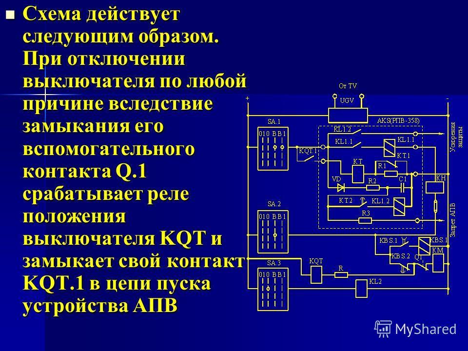 Схема действует следующим образом. При отключении выключателя по любой причине вследствие замыкания его вспомогательного контакта Q.1 срабатывает реле положения выключателя KQT и замыкает свой контакт KQT.1 в цепи пуска устройства АПВ Схема действует