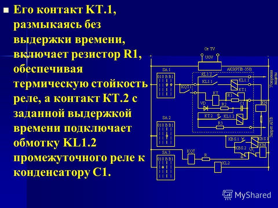Его контакт KT.1, размыкаясь без выдержки времени, включает резистор R1, обеспечивая термическую стойкость реле, а контакт КТ.2 с заданной выдержкой времени подключает обмотку KL1.2 промежуточного реле к конденсатору С1.