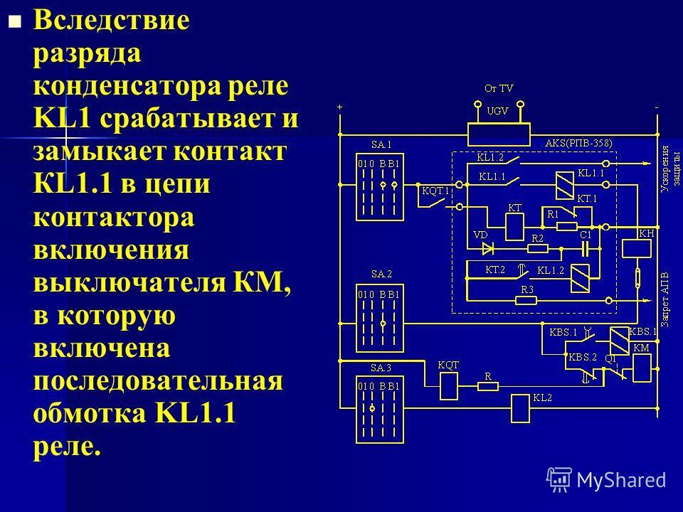 Вследствие разряда конденсатора реле KL1 срабатывает и замыкает контакт КL1.1 в цепи контактора включения выключателя КМ, в которую включена последовательная обмотка KL1.1 реле.