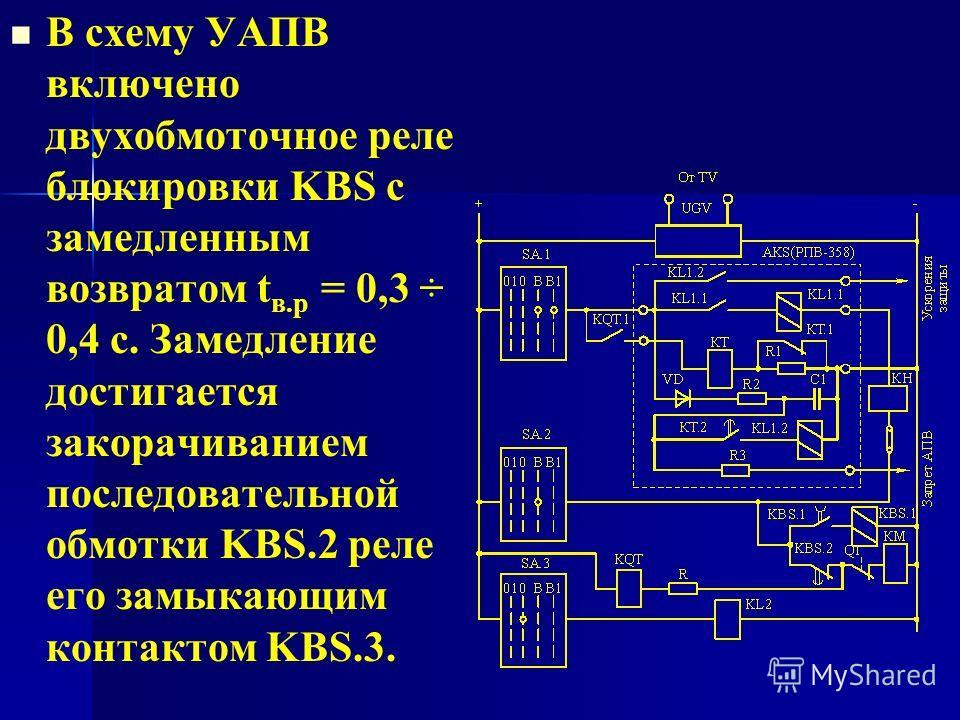 В схему УАПВ включено двухобмоточное реле блокировки KBS с замедленным возвратом t в.р = 0,3 ÷ 0,4 с. Замедление достигается закорачиванием последовательной обмотки KBS.2 реле его замыкающим контактом KBS.3.