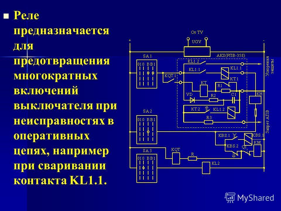 Реле предназначается для предотвращения многократных включений выключателя при неисправностях в оперативных цепях, например при сваривании контакта KL1.1.