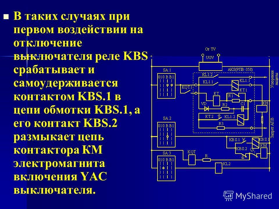 В таких случаях при первом воздействии на отключение выключателя реле KBS срабатывает и самоудерживается контактом KBS.1 в цепи обмотки KBS.1, а его контакт KBS.2 размыкает цепь контактора КМ электромагнита включения YAC выключателя.