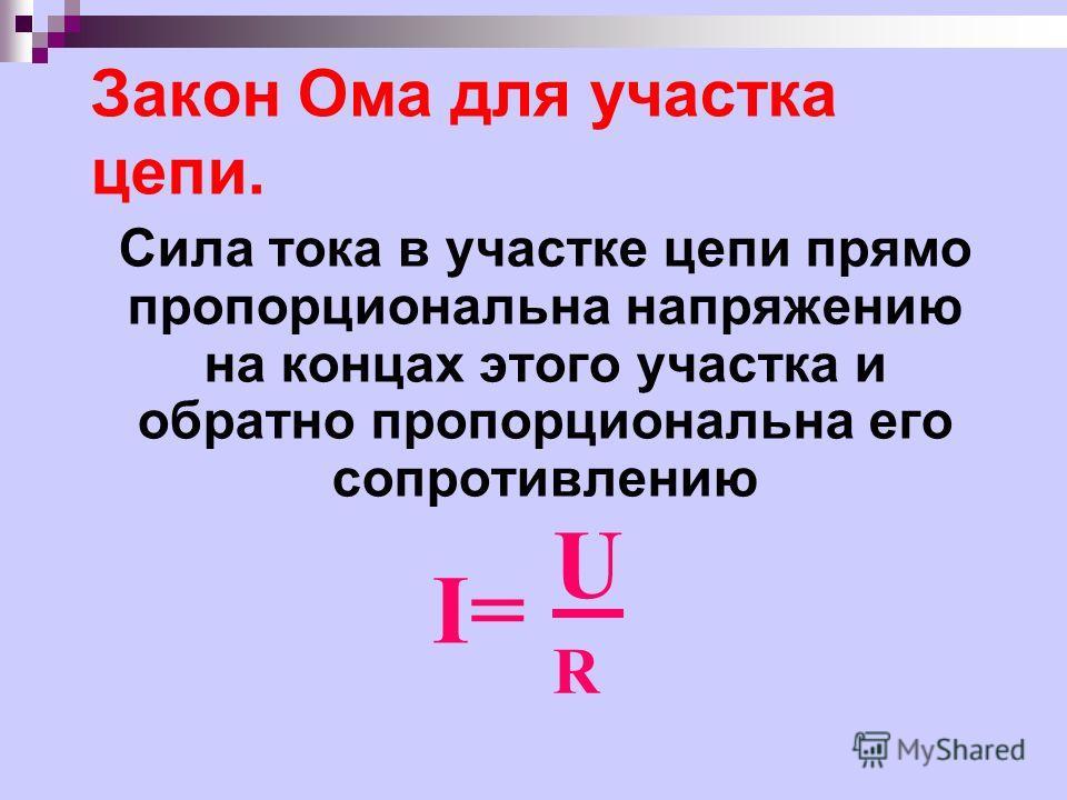 Закон Ома для участка цепи. Сила тока в участке цепи прямо пропорциональна напряжению на концах этого участка и обратно пропорциональна его сопротивлению I= URUR
