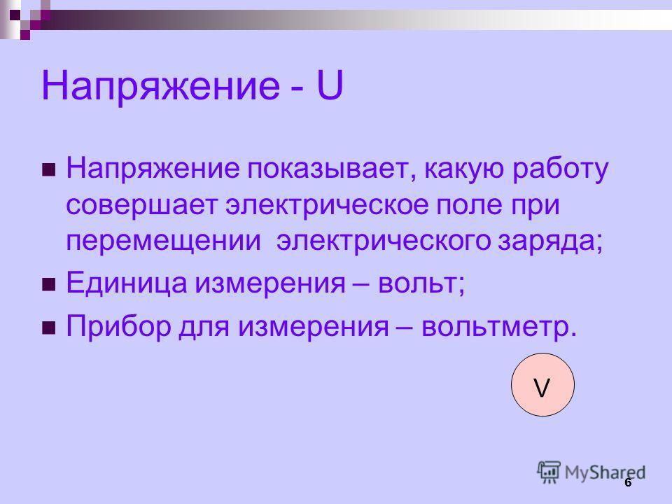 6 Напряжение - U Напряжение показывает, какую работу совершает электрическое поле при перемещении электрического заряда; Единица измерения – вольт; Прибор для измерения – вольтметр. V