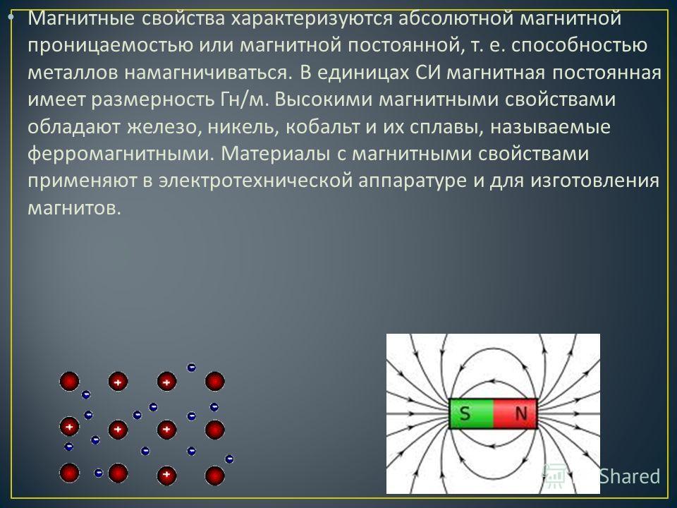 Магнитные свойства характеризуются абсолютной магнитной проницаемостью или магнитной постоянной, т. е. способностью металлов намагничиваться. В единицах СИ магнитная постоянная имеет размерность Гн / м. Высокими магнитными свойствами обладают железо,