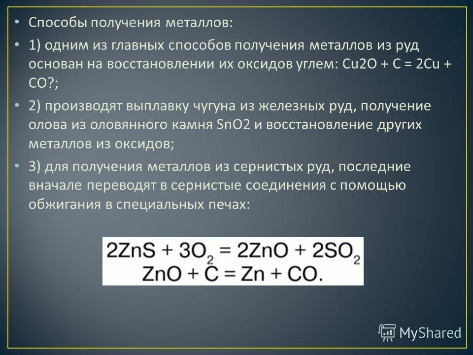 Способы получения металлов : 1) одним из главных способов получения металлов из руд основан на восстановлении их оксидов углем : Cu2O + C = 2Cu + CO?; 2) производят выплавку чугуна из железных руд, получение олова из оловянного камня SnO2 и восстанов