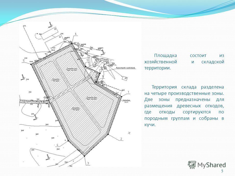 Площадка состоит из хозяйственной и складской территории. Территория склада разделена на четыре производственные зоны. Две зоны предназначены для размещения древесных отходов, где отходы сортируются по породным группам и собраны в кучи. 5