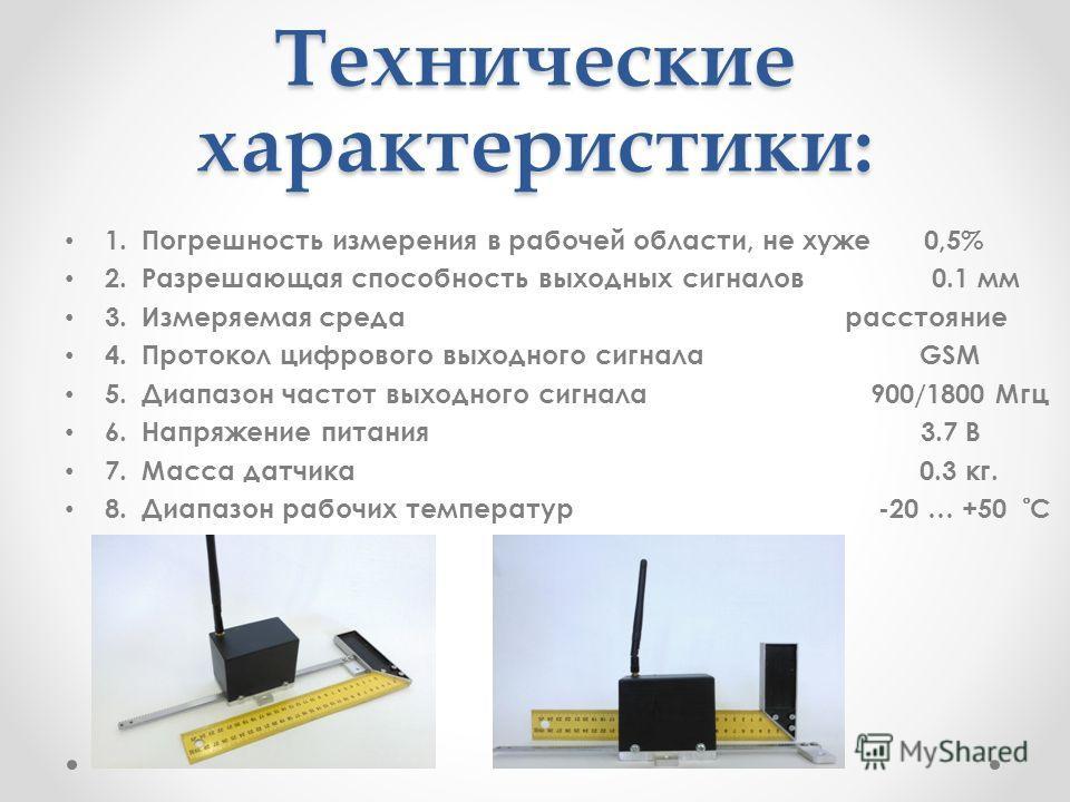 Технические характеристики: 1. Погрешность измерения в рабочей области, не хуже 0,5% 2. Разрешающая способность выходных сигналов 0.1 мм 3. Измеряемая среда расстояние 4. Протокол цифрового выходного сигнала GSM 5. Диапазон частот выходного сигнала 9