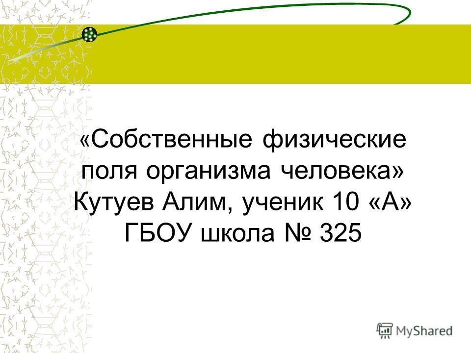 « Собственные физические поля организма человека» Кутуев Алим, ученик 10 «А» ГБОУ школа 325