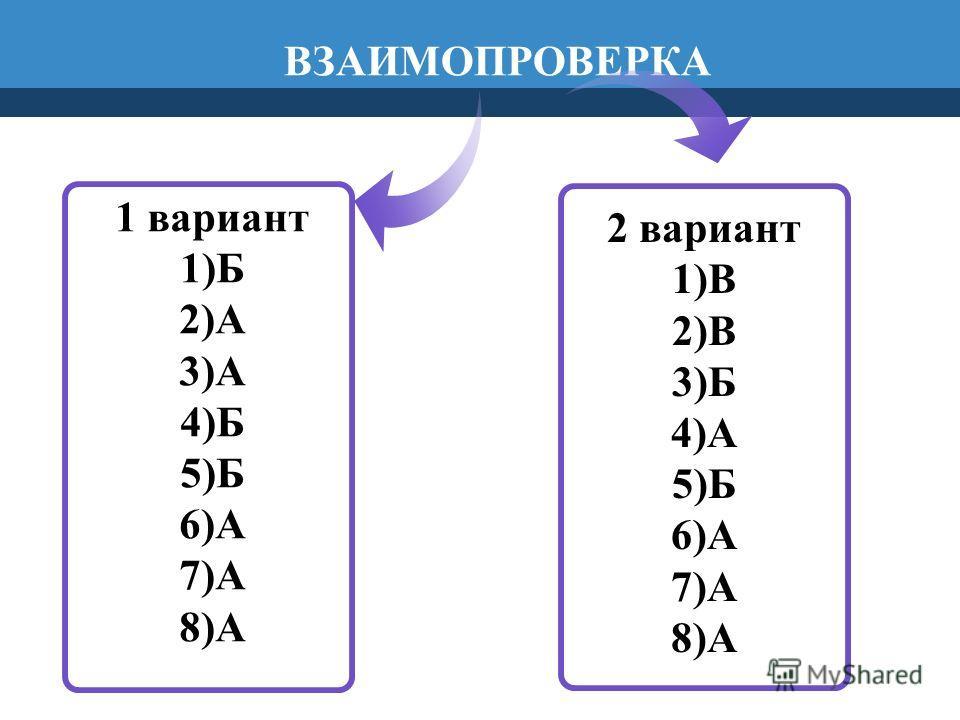1 вариант 1)Б 2)А 3)А 4)Б 5)Б 6)А 7)А 8)А 2 вариант 1)В 2)В 3)Б 4)А 5)Б 6)А 7)А 8)А ВЗАИМОПРОВЕРКА