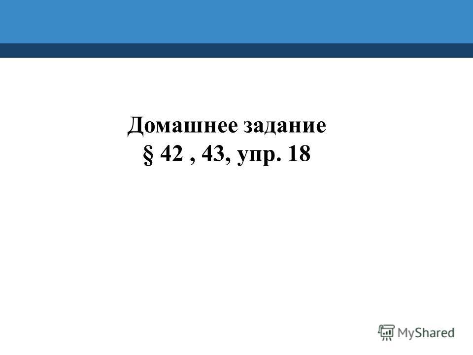 Домашнее задание § 42, 43, упр. 18