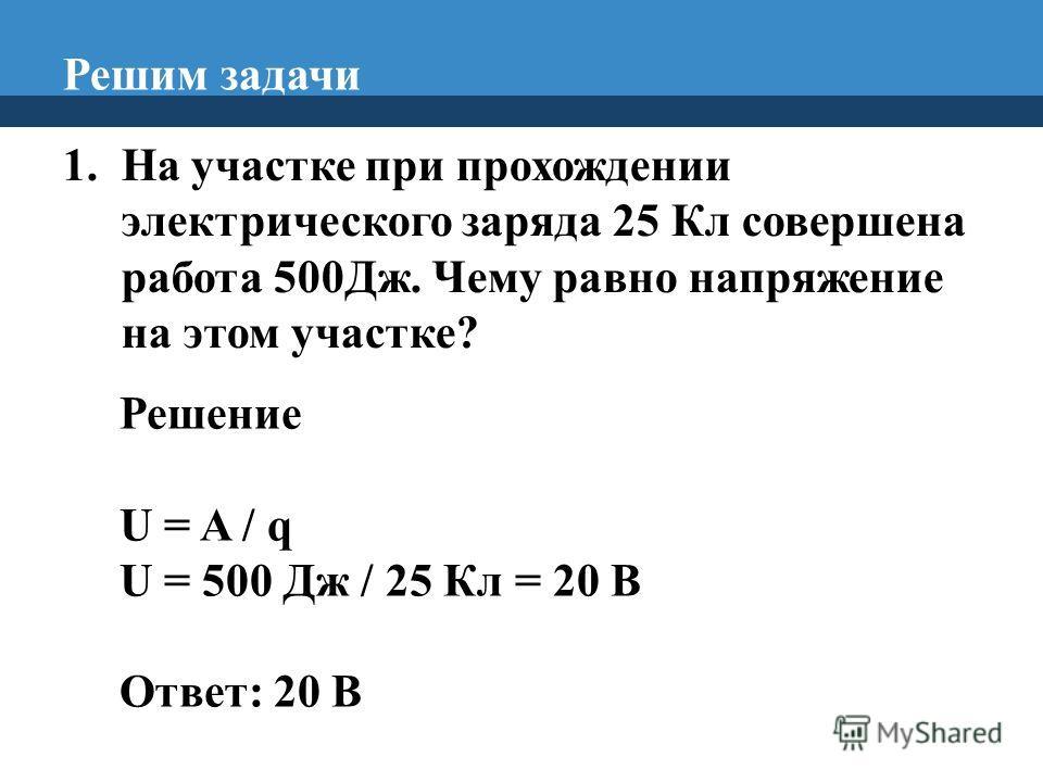 Решим задачи 1. На участке при прохождении электрического заряда 25 Кл совершена работа 500Дж. Чему равно напряжение на этом участке? Решение U = A / q U = 500 Дж / 25 Кл = 20 В Ответ: 20 В