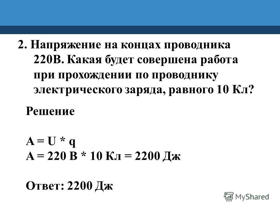 2. Напряжение на концах проводника 220В. Какая будет совершена работа при прохождении по проводнику электрического заряда, равного 10 Кл? Решение A = U * q A = 220 В * 10 Кл = 2200 Дж Ответ: 2200 Дж