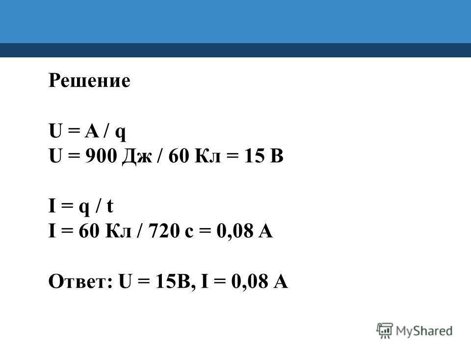 Решение U = A / q U = 900 Дж / 60 Кл = 15 В I = q / t I = 60 Кл / 720 с = 0,08 А Ответ: U = 15В, I = 0,08 А