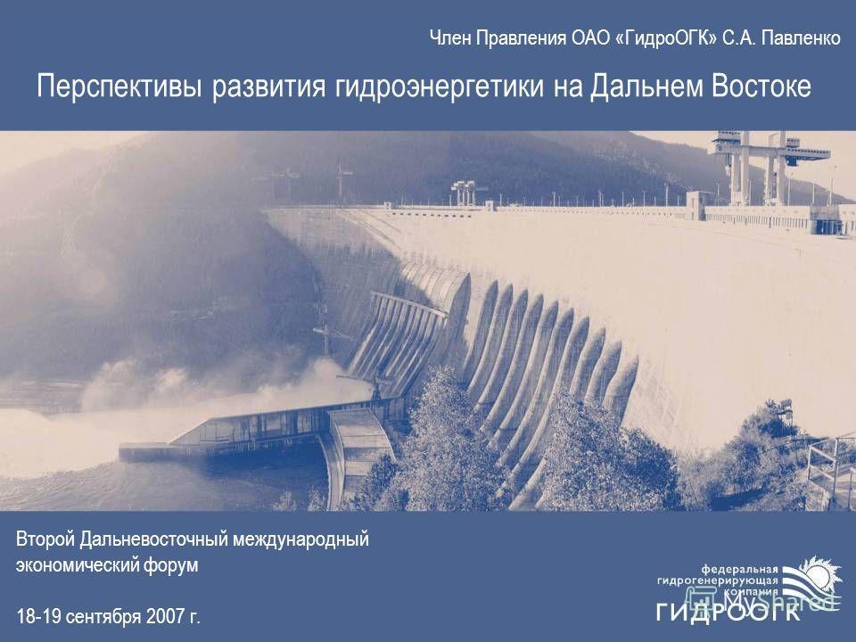 Член Правления ОАО «ГидроОГК» С.А. Павленко Перспективы развития гидроэнергетики на Дальнем Востоке Второй Дальневосточный международный экономический форум 18-19 сентября 2007 г.