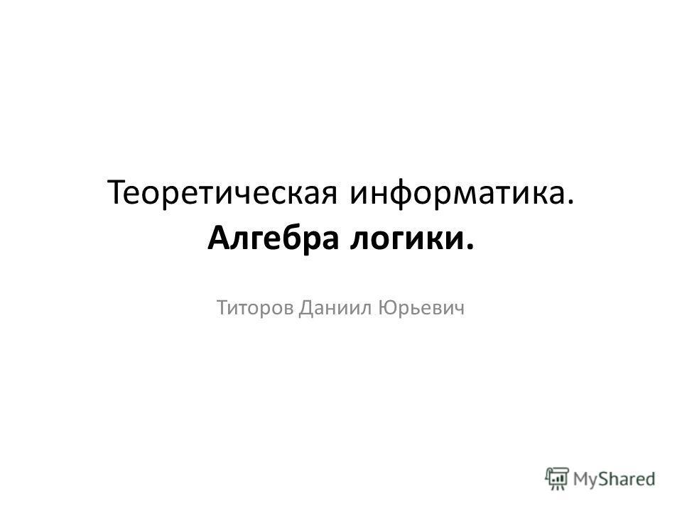 Теоретическая информатика. Алгебра логики. Титоров Даниил Юрьевич