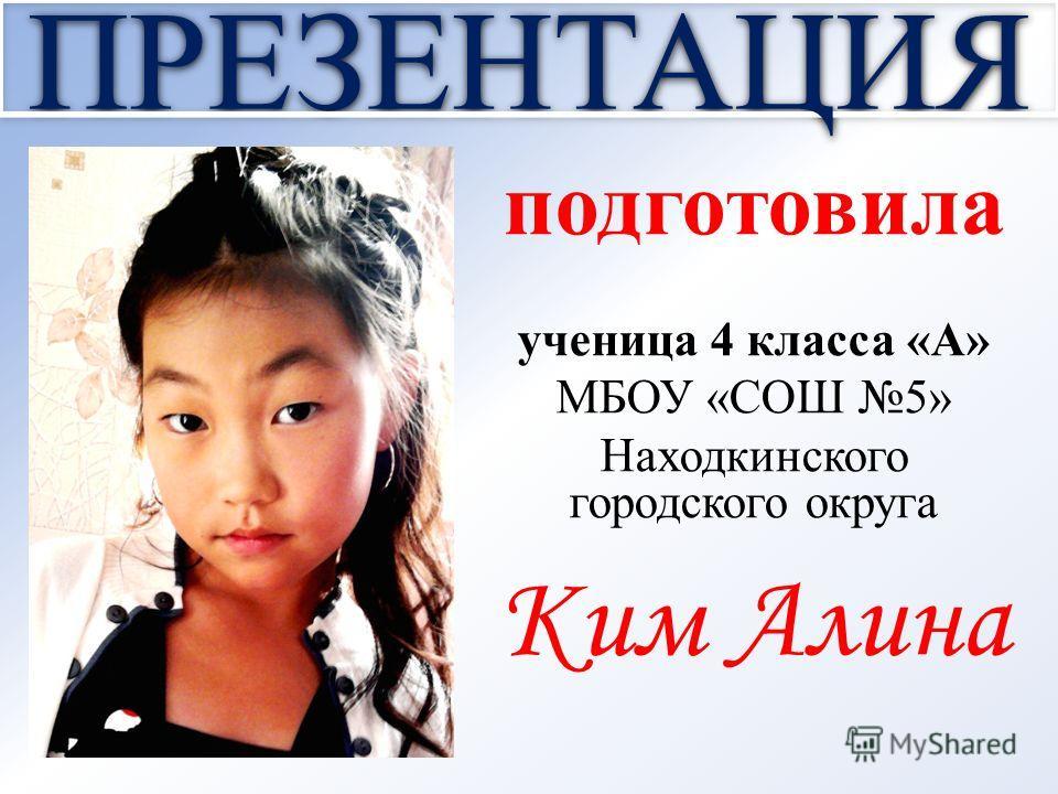 ПРЕЗЕНТАЦИЯ подготовила ученица 4 класса «А» МБОУ «СОШ 5» Находкинского городского округа Ким Алина