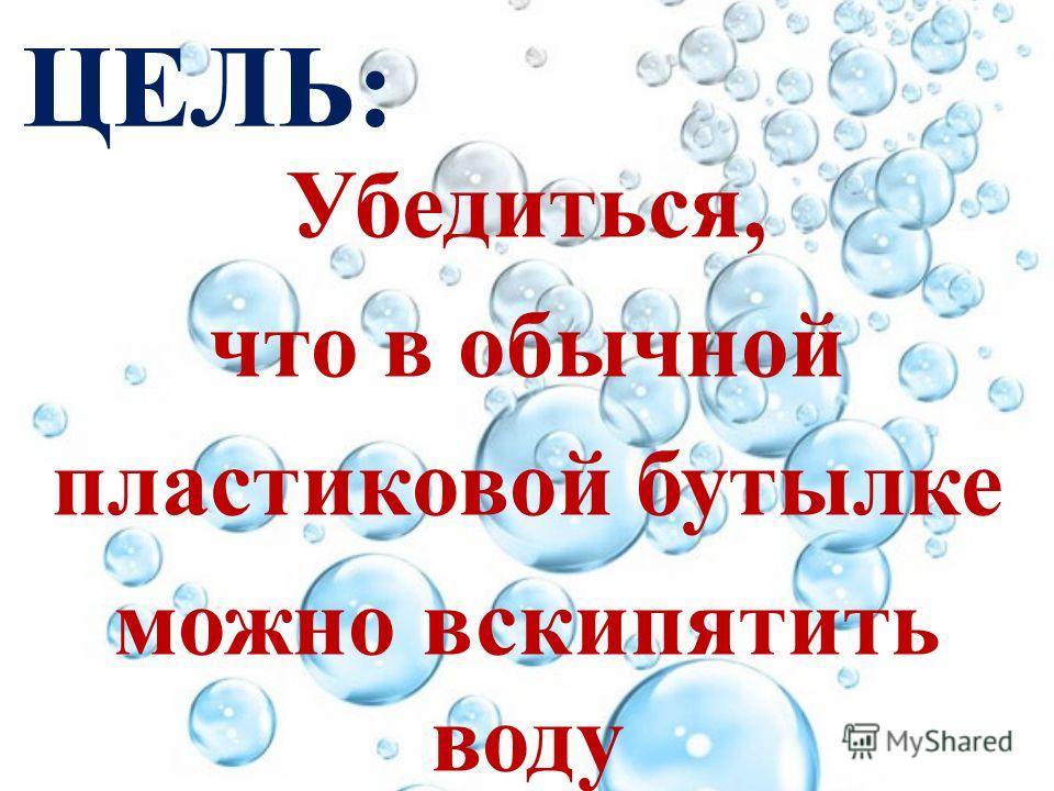 ЦЕЛЬ: Убедиться, что в обычной пластиковой бутылке можно вскипятить воду