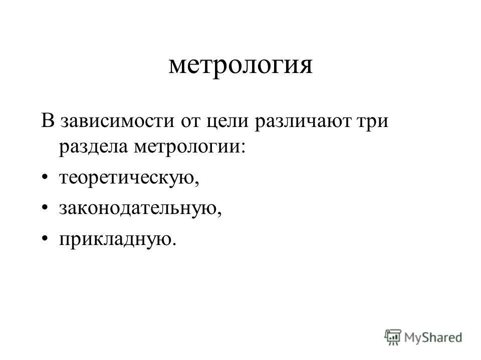 метрология В зависимости от цели различают три раздела метрологии: теоретическую, законодательную, прикладную.