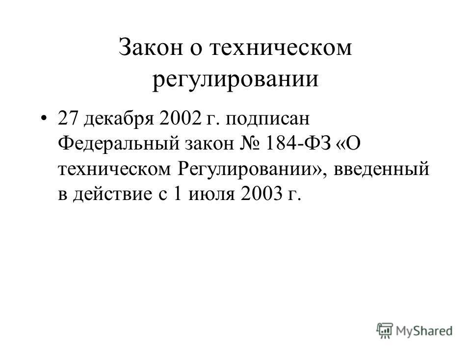 Закон о техническом регулировании 27 декабря 2002 г. подписан Федеральный закон 184-ФЗ «О техническом Регулировании», введенный в действие с 1 июля 2003 г.