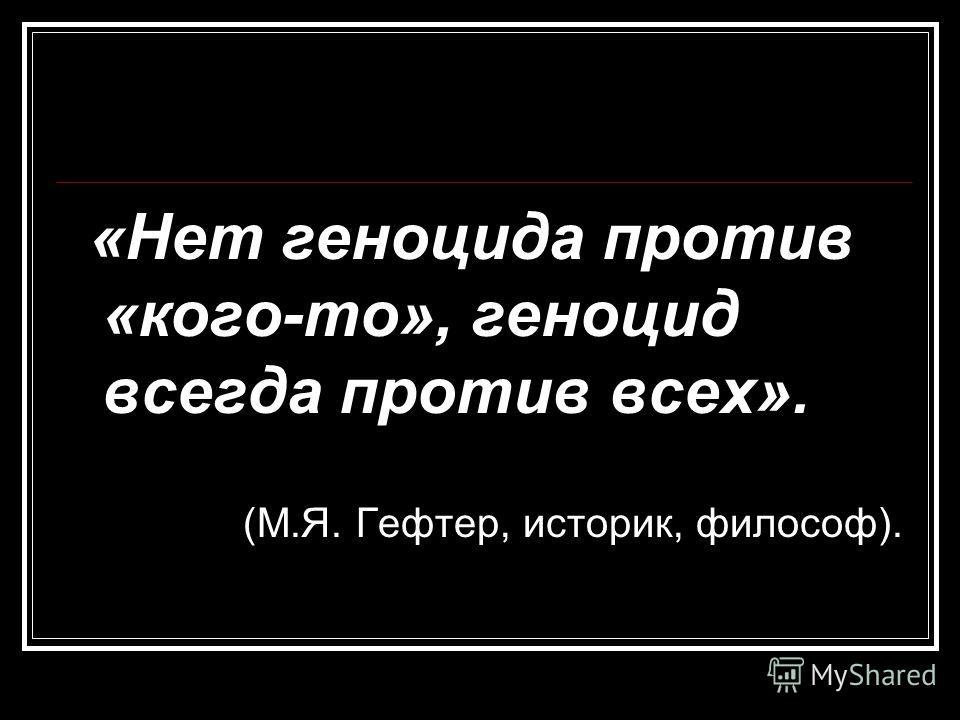 «Нет геноцида против «кого-то», геноцид всегда против всех». (М.Я. Гефтер, историк, философ).