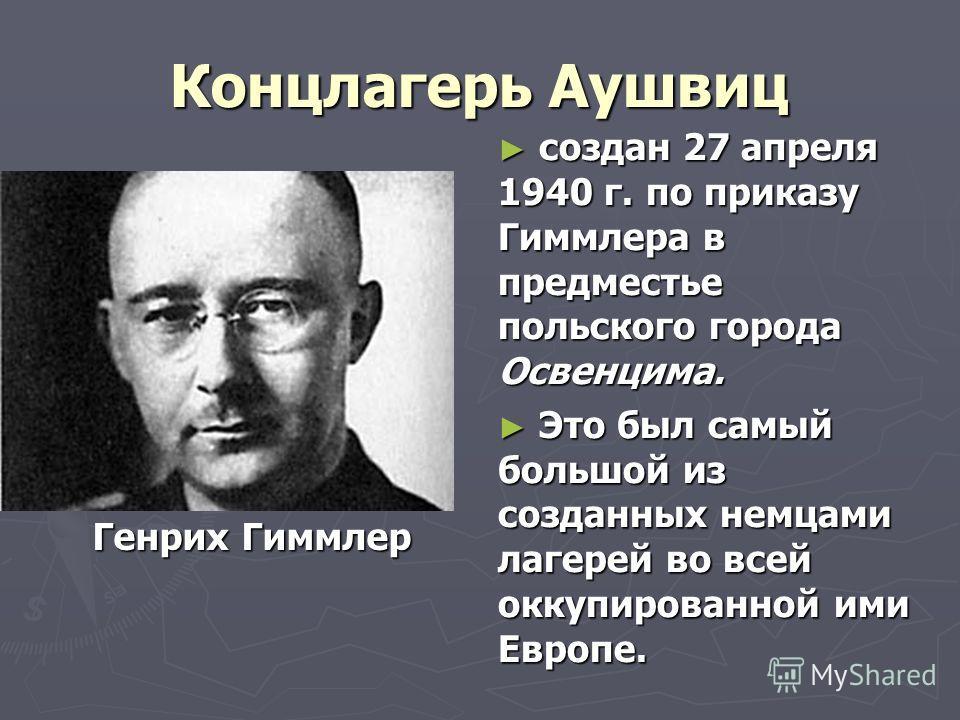 Концлагерь Аушвиц Генрих Гиммлер создан 27 апреля 1940 г. по приказу Гиммлера в предместье польского города Освенцима. Это был самый большой из созданных немцами лагерей во всей оккупированной ими Европе.