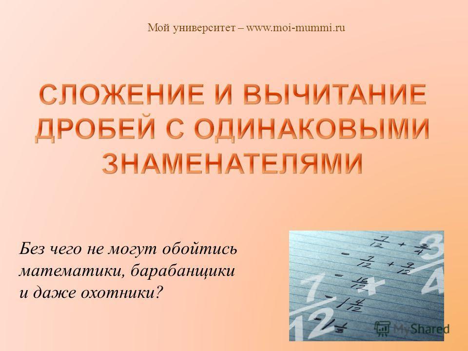 Без чего не могут обойтись математики, барабанщики и даже охотники ? Мой университет – www.moi-mummi.ru