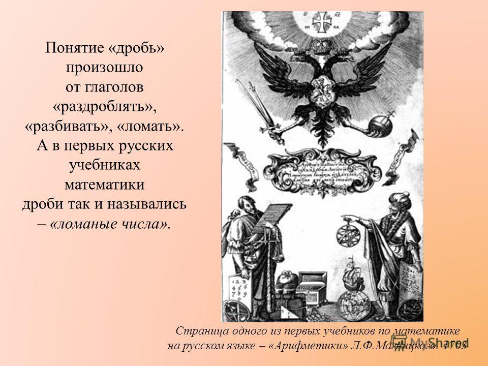Понятие « дробь » произошло от глаголов « раздроблять », « разбивать », « ломать ». А в первых русских учебниках математики дроби так и назывались – « ломаные числа ». Страница одного из первых учебников по математике на русском языке – « Арифметики