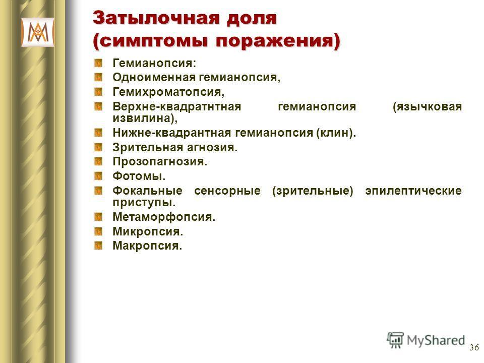 36 Затылочная доля (симптомы поражения) Гемианопсия: Одноименная гемианопсия, Гемихроматопсия, Верхне-квадратнтная гемианопсия (язычковая извилина), Нижне-квадрантная гемианопсия (клин). Зрительная агнозия. Прозопагнозия. Фотомы. Фокальные сенсорные