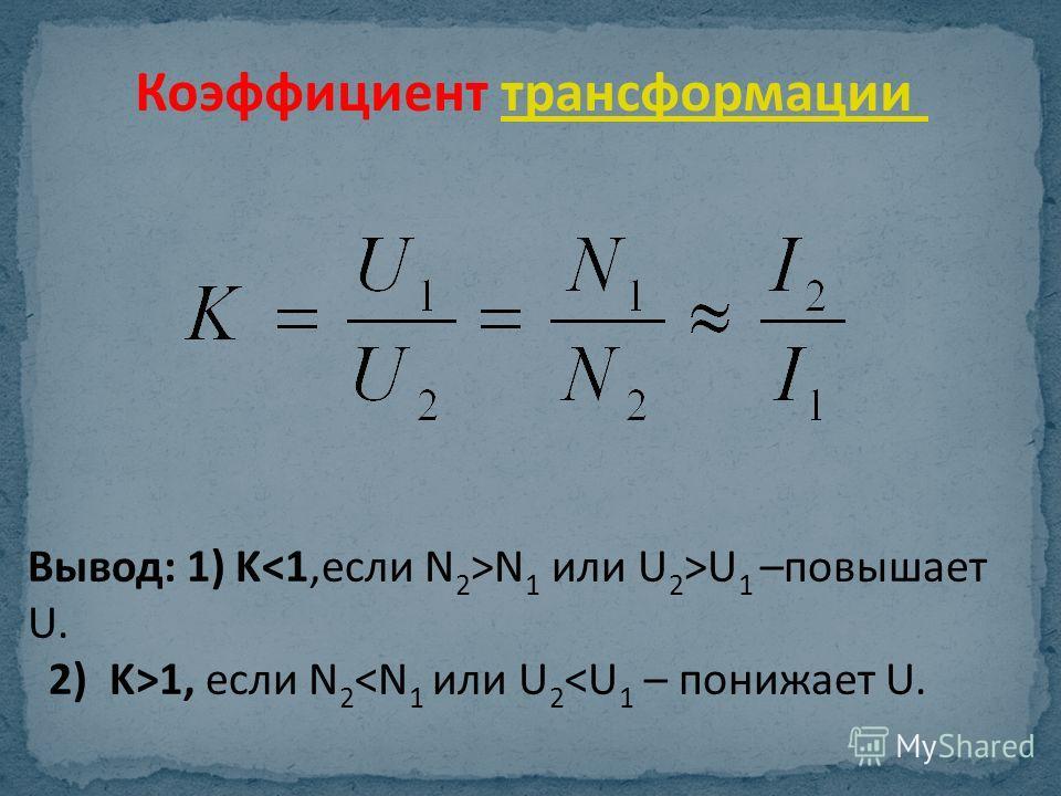 Коэффициент трансформациитрансформации Вывод: 1) K N 1 или U 2 >U 1 –повышает U. 2) K>1, если N 2