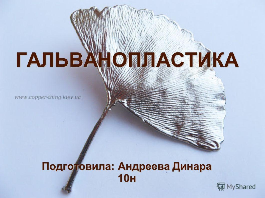 ГАЛЬВАНОПЛАСТИКА Подготовила: Андреева Динара 10н