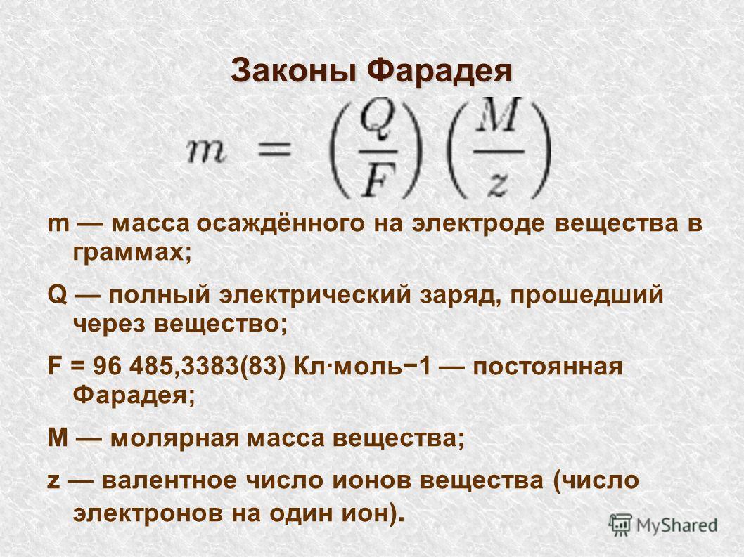 Законы Фарадея m масса осаждённого на электроде вещества в граммах; Q полный электрический заряд, прошедший через вещество; F = 96 485,3383(83) Кл·моль1 постоянная Фарадея; M молярная масса вещества; z валентное число ионов вещества (число электронов