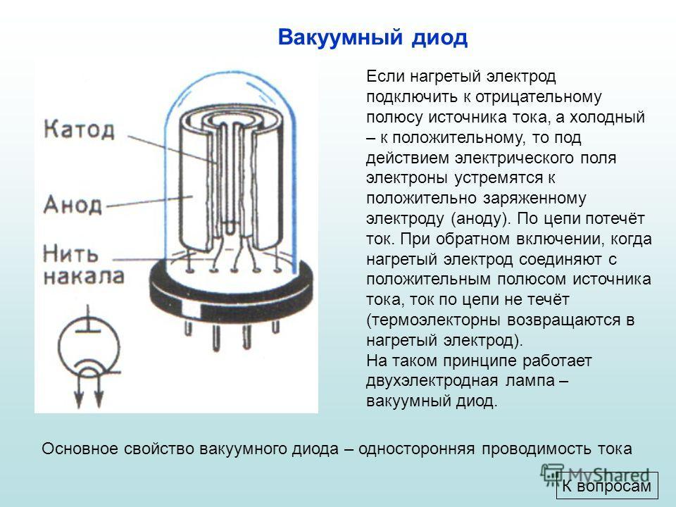 Если нагретый электрод подключить к отрицательному полюсу источника тока, а холодный – к положительному, то под действием электрического поля электроны устремятся к положительно заряженному электроду (аноду). По цепи потечёт ток. При обратном включен