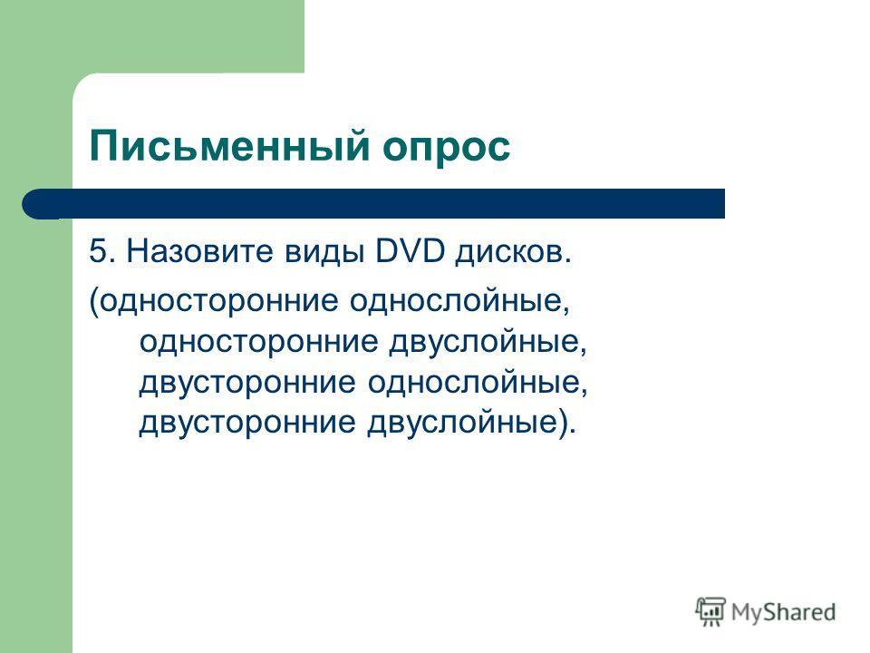 Письменный опрос 5. Назовите виды DVD дисков. (односторонние однослойные, односторонние двуслойные, двусторонние однослойные, двусторонние двуслойные).