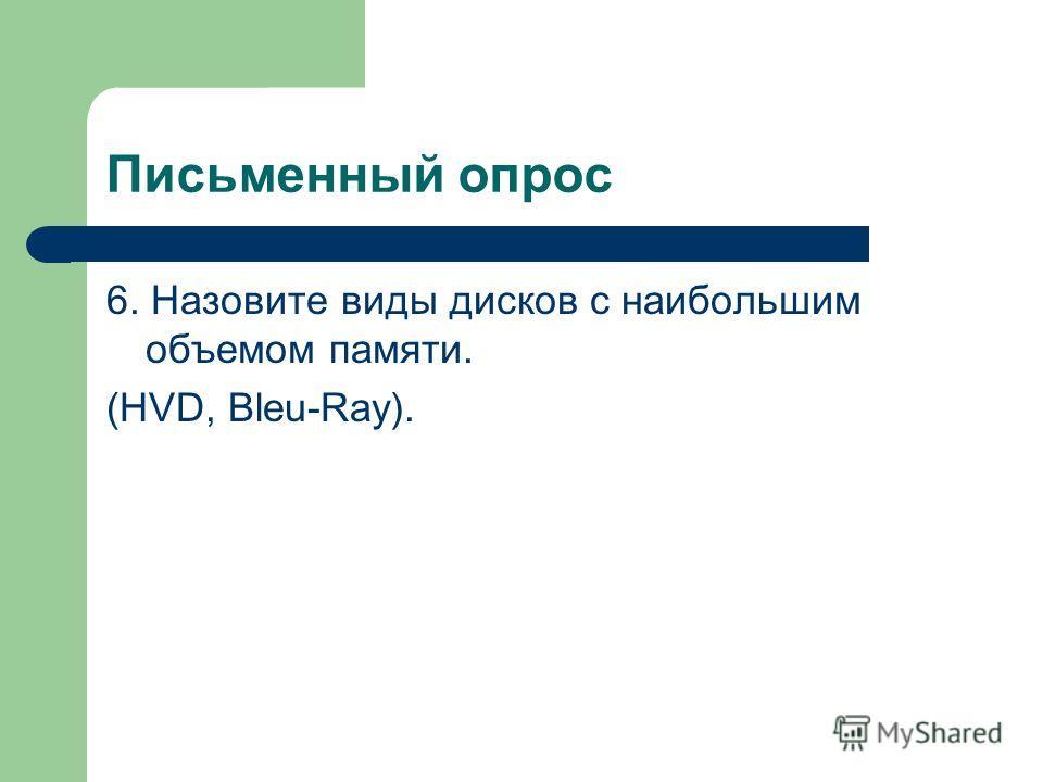 Письменный опрос 6. Назовите виды дисков с наибольшим объемом памяти. (HVD, Bleu-Ray).