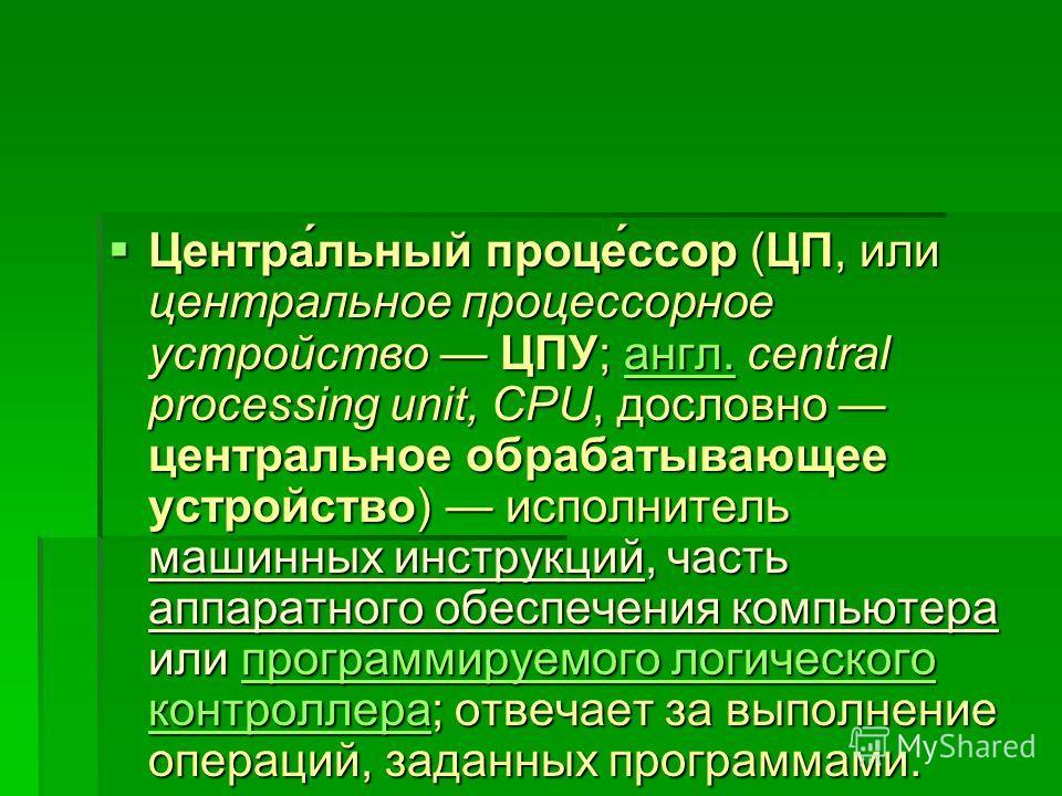 Центра́льный проце́ссор (ЦП, или центральное процессорное устройство ЦПУ; англ. central processing unit, CPU, дословно центральное обрабатывающее устройство) исполнитель машинных инструкций, часть аппаратного обеспечения компьютера или программируемо