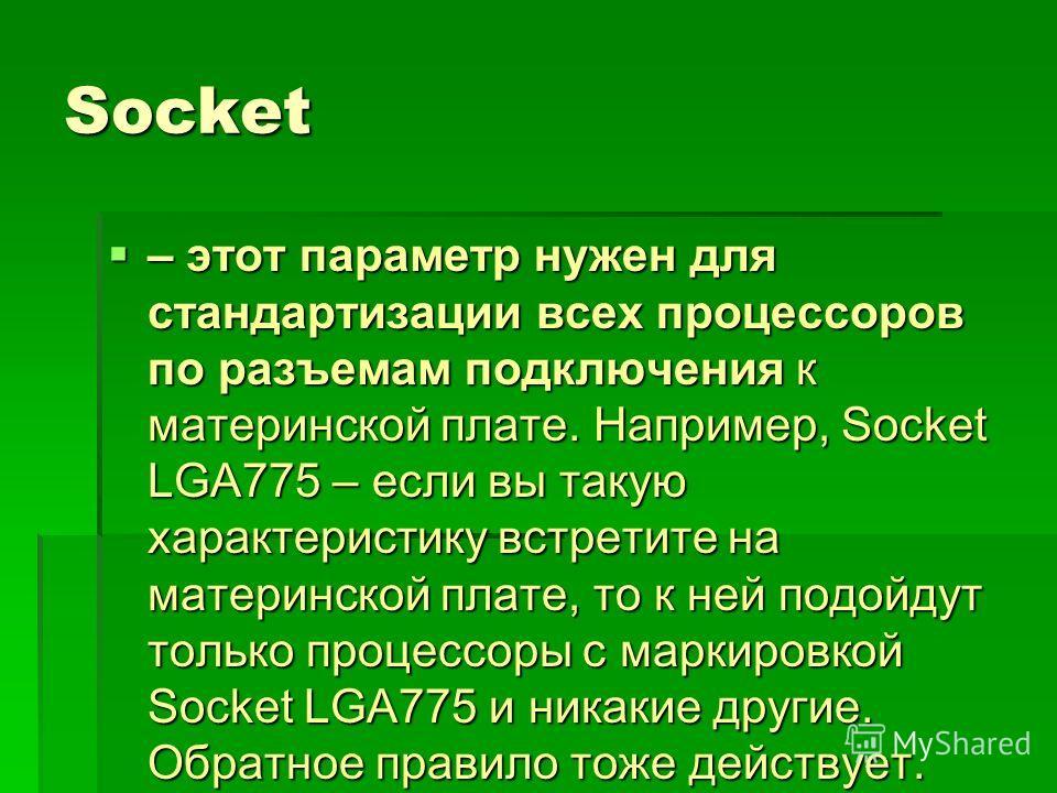 Socket – этот параметр нужен для стандартизации всех процессоров по разъемам подключения к материнской плате. Например, Socket LGA775 – если вы такую характеристику встретите на материнской плате, то к ней подойдут только процессоры с маркировкой Soc